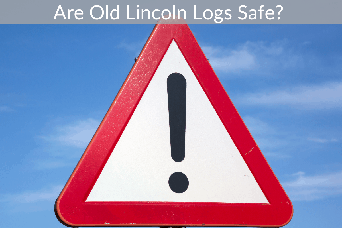 Are Old Lincoln Logs Safe?
