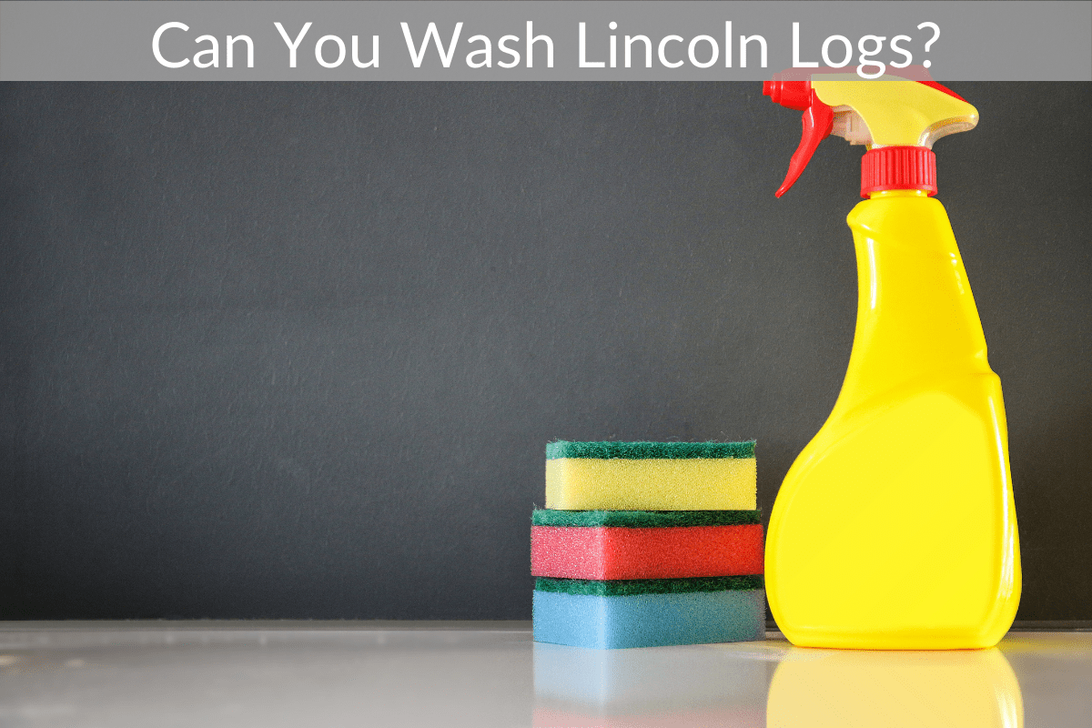 Can You Wash Lincoln Logs?