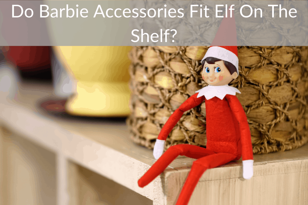 Do Barbie Accessories Fit Elf On The Shelf?