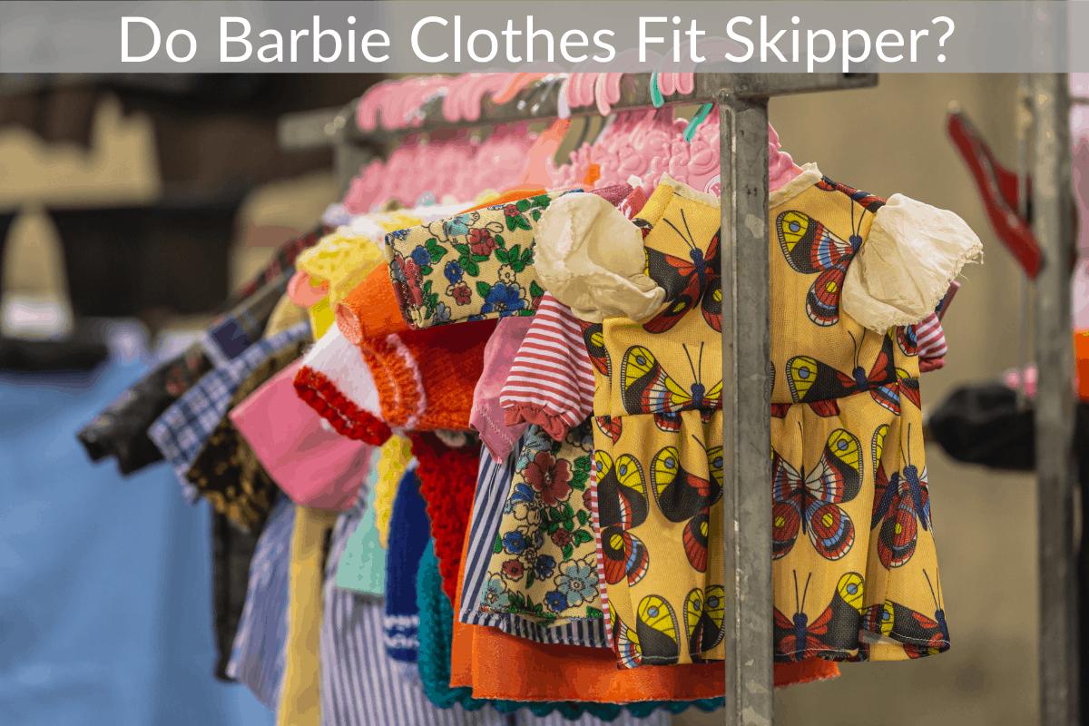 Do Barbie Clothes Fit Skipper?