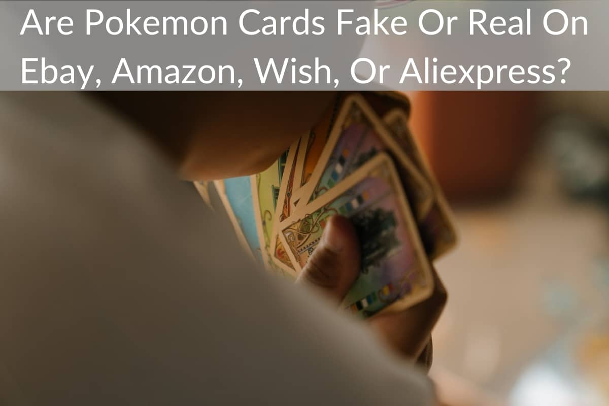 Are Pokemon Cards Fake Or Real On Ebay, Amazon, Wish, Or Aliexpress?