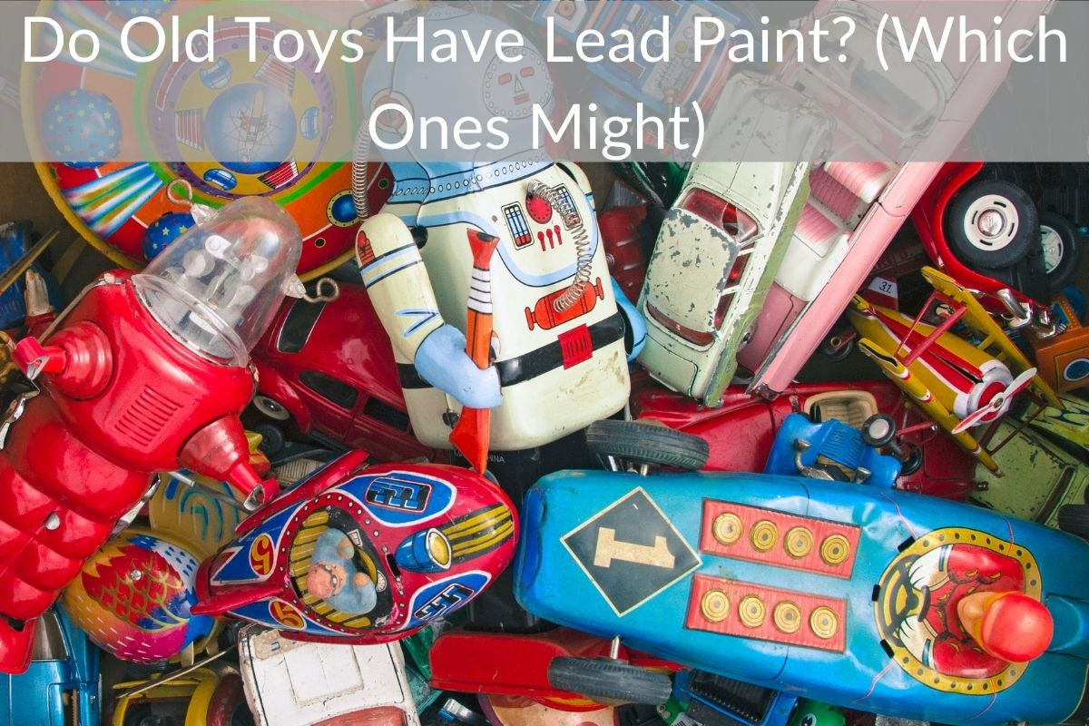 Do Old Toys Have Lead Paint? (Which Ones Might)