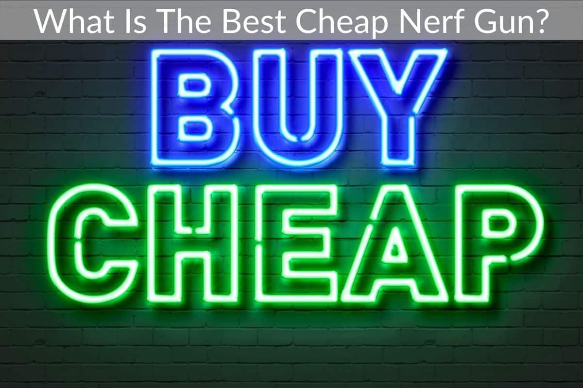 What Is The Best Cheap Nerf Gun?
