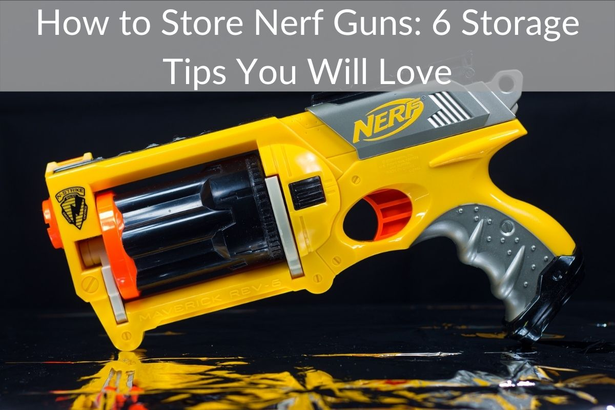 How to Store Nerf Guns: 6 Storage Tips You Will Love