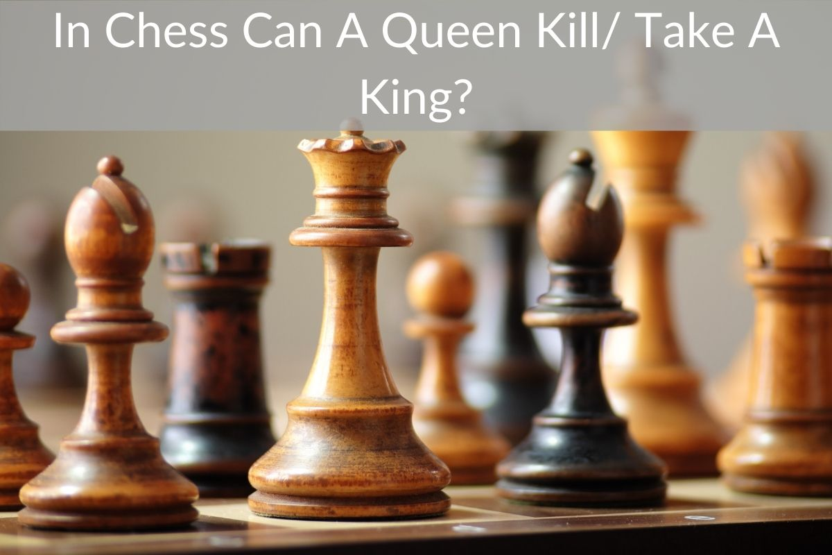 In Chess Can A Queen Kill/ Take A King?