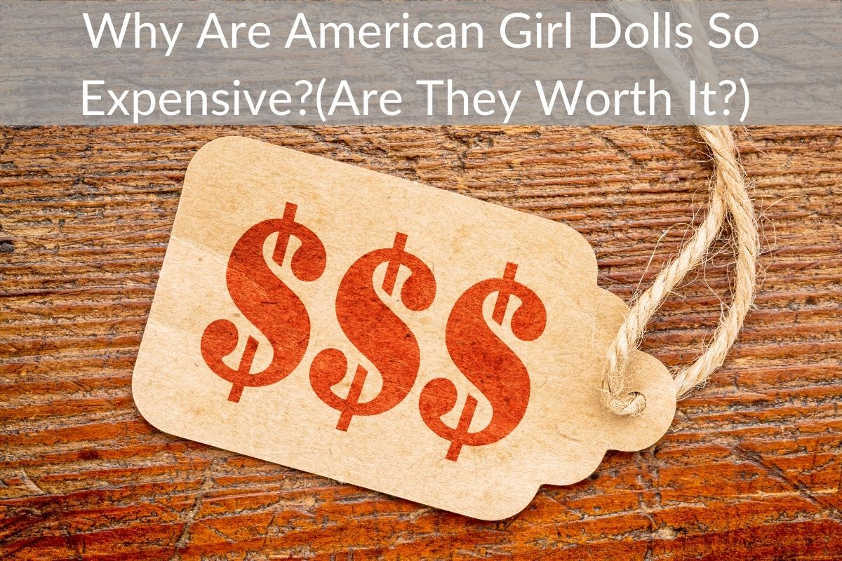Why Are American Girl Dolls So Expensive?(Are They Worth It?)