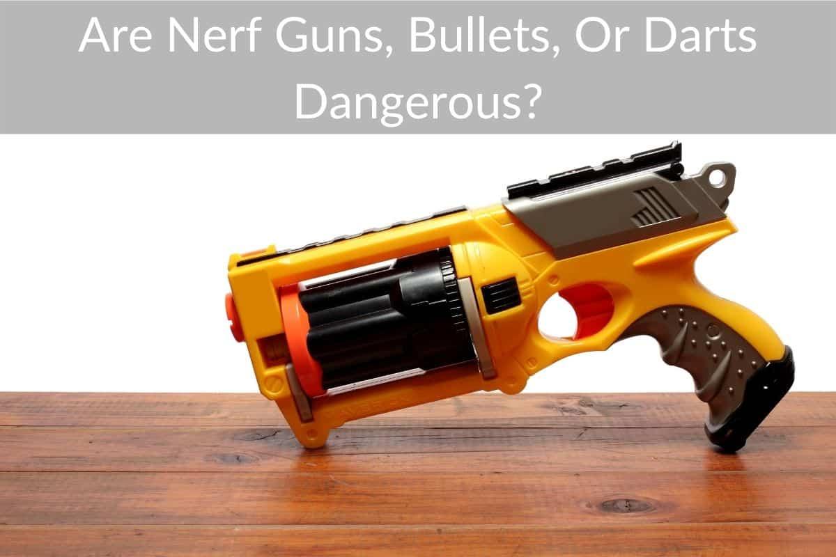 Are Nerf Guns, Bullets, Or Darts Dangerous?