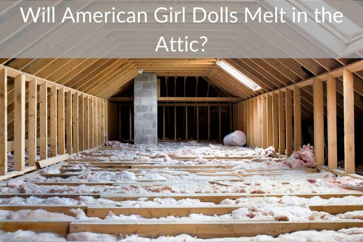 Will American Girl Dolls Melt in the Attic?